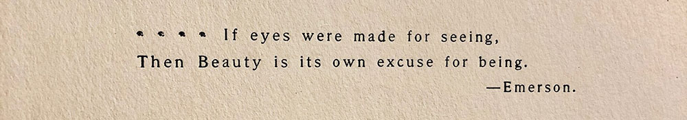 A close up of a two line quotation with the authors name below on cream colored paper in black text. The text reads If eyes were made for seeing, Then Beauty is its own excuse for being. emdash Emerson
